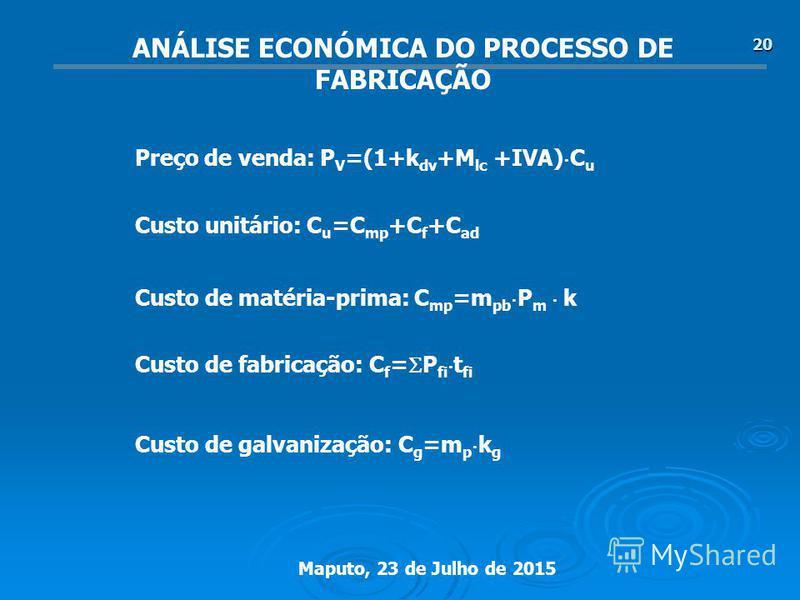 Maputo, 23 de Julho de 2015 20 ANÁLISE ECONÓMICA DO PROCESSO DE FABRICAÇÃO Preço de venda: P V =(1+k dv +M lc +IVA) C u Custo unitário: C u =C mp +C f +C ad Custo de matéria-prima: C mp =m pb P m k Custo de fabricação: C f = P fi t fi Custo de galvan