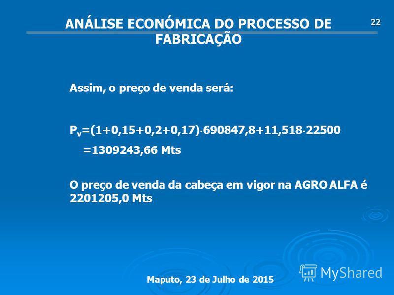 Maputo, 23 de Julho de 2015 22 P v =(1+0,15+0,2+0,17) 690847,8+11,518 22500 =1309243,66 Mts ANÁLISE ECONÓMICA DO PROCESSO DE FABRICAÇÃO O preço de venda da cabeça em vigor na AGRO ALFA é 2201205,0 Mts Assim, o preço de venda será: