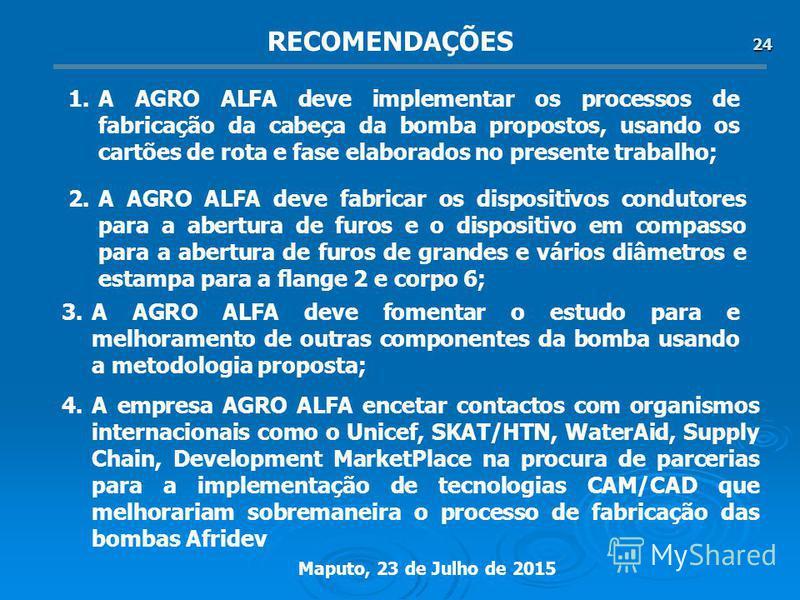 Maputo, 23 de Julho de 2015 24 1.A AGRO ALFA deve implementar os processos de fabricação da cabeça da bomba propostos, usando os cartões de rota e fase elaborados no presente trabalho; 2.A AGRO ALFA deve fabricar os dispositivos condutores para a abe