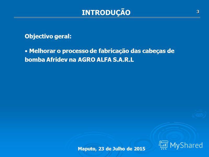 Maputo, 23 de Julho de 2015 3 Melhorar o processo de fabricação das cabeças de bomba Afridev na AGRO ALFA S.A.R.L Objectivo geral: INTRODUÇÃO