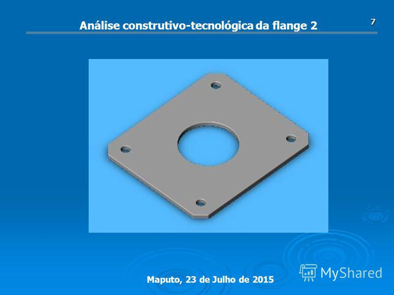 Maputo, 23 de Julho de 2015 7 Análise construtivo-tecnológica da flange 2