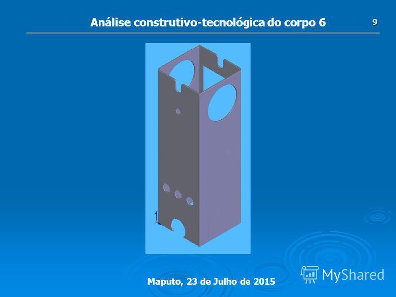 Maputo, 23 de Julho de 2015 9 Análise construtivo-tecnológica do corpo 6