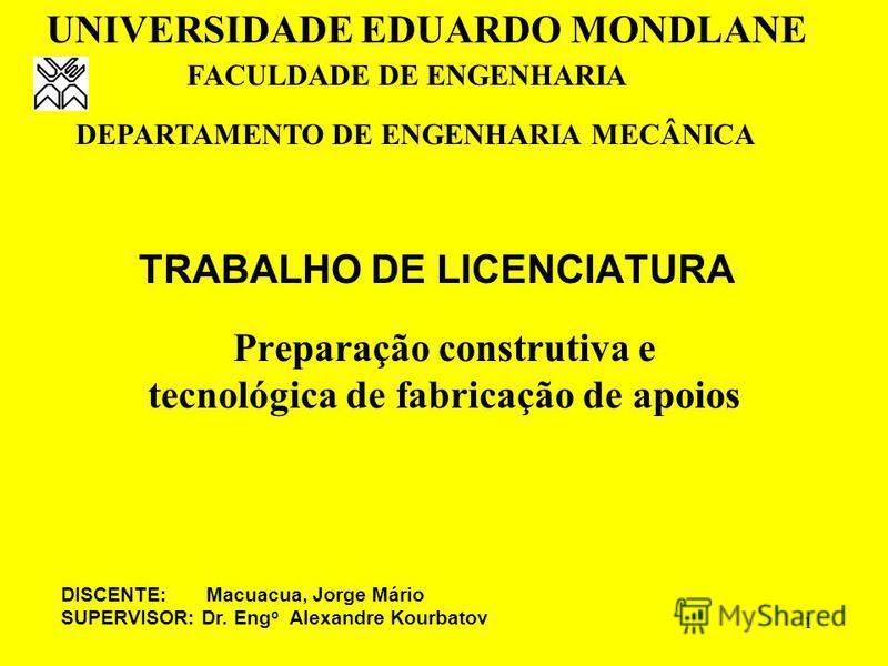 1 TRABALHO DE LICENCIATURA Preparação construtiva e tecnológica de fabricação de apoios UNIVERSIDADE EDUARDO MONDLANE FACULDADE DE ENGENHARIA DEPARTAMENTO DE ENGENHARIA MECÂNICA DISCENTE: Macuacua, Jorge Mário SUPERVISOR: Dr. Eng o Alexandre Kourbato