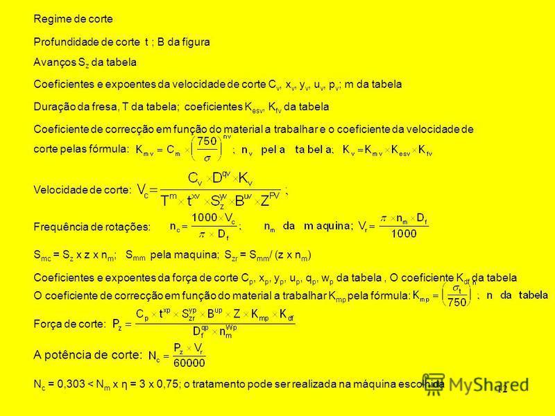12 Coeficientes e expoentes da velocidade de corte C v, x v, y v, u v, p v ; m da tabela Duração da fresa, T da tabela; coeficientes K esv, K fv da tabela Velocidade de corte: Frequência de rotações: S mc = S z x z x n m ; S mm pela maquina; S zr = S