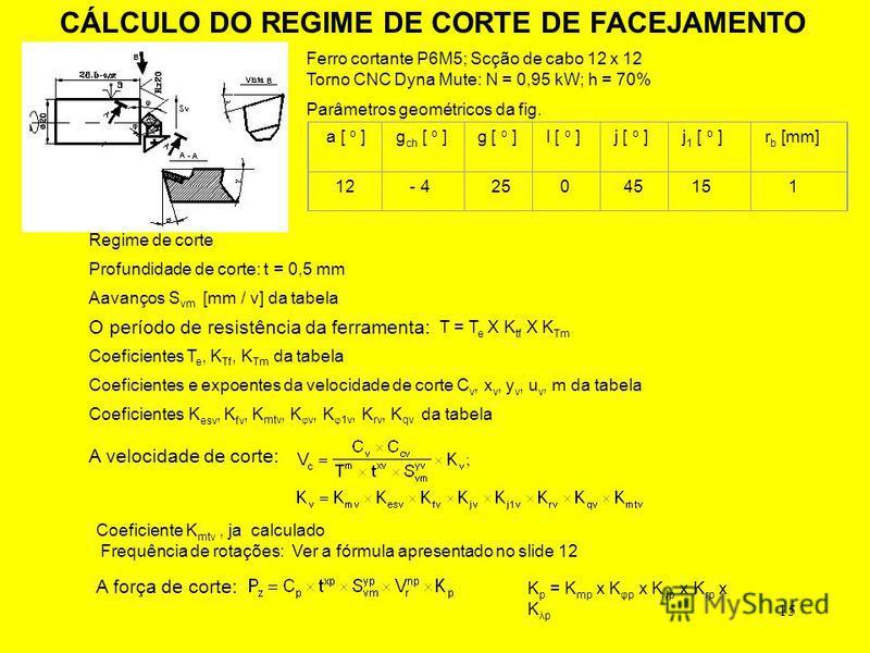 15 CÁLCULO DO REGIME DE CORTE DE FACEJAMENTO Ferro cortante P6M5; Scção de cabo 12 x 12 Torno CNC Dyna Mute: N = 0,95 kW; h = 70% Parâmetros geométricos da fig. a [ o ]g ch [ o ]g [ o ]l [ o ]j [ o ]j 1 [ o ]r b [mm] 12 - 4 25 0 45 15 1 Profundidade