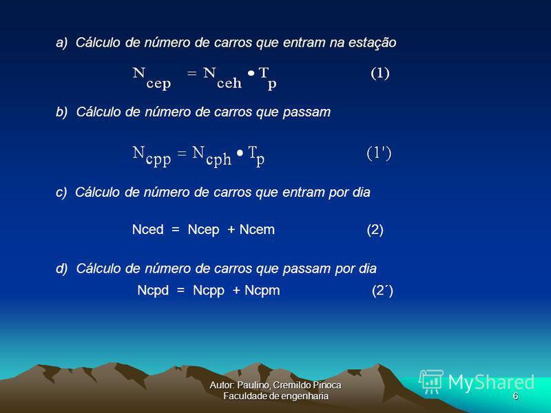 Autor: Paulino, Cremildo Pinoca Faculdade de engenharia6 a) Cálculo de número de carros que entram na estação b) Cálculo de número de carros que passam Nced = Ncep + Ncem (2) c) Cálculo de número de carros que entram por dia Ncpd = Ncpp + Ncpm (2´) d
