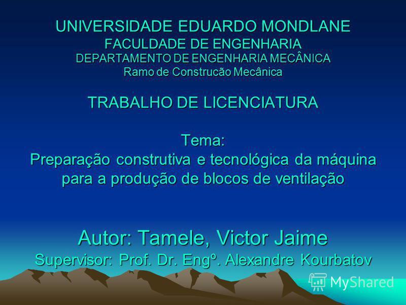 UNIVERSIDADE EDUARDO MONDLANE FACULDADE DE ENGENHARIA DEPARTAMENTO DE ENGENHARIA MECÂNICA Ramo de Construcão Mecânica TRABALHO DE LICENCIATURA Tema: Preparação construtiva e tecnológica da máquina para a produção de blocos de ventilação Autor: Tamele