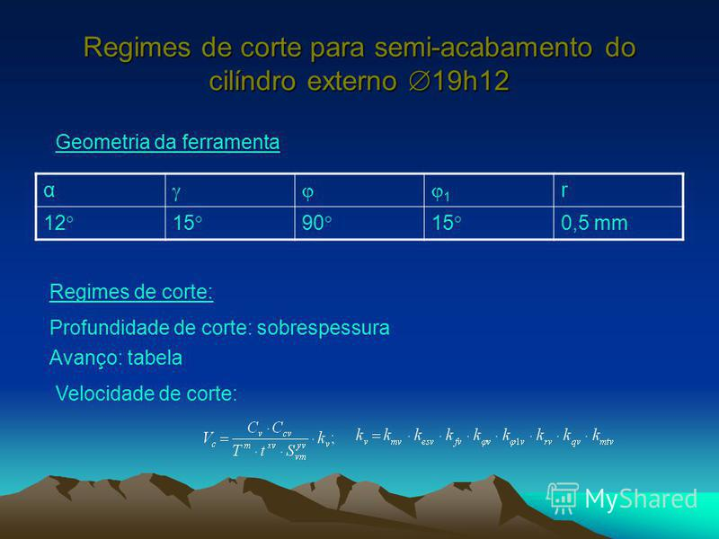 Regimes de corte para semi-acabamento do cilíndro externo 19h12 α 1 r 12 15 90 15 0,5 mm Geometria da ferramenta Regimes de corte: Profundidade de corte: sobrespessura Avanço: tabela Velocidade de corte: