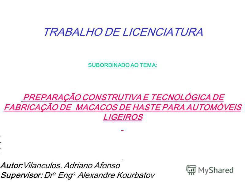TRABALHO DE LICENCIATURA SUBORDINADO AO TEMA: PREPARAÇÃO CONSTRUTIVA E TECNOLÓGICA DE FABRICAÇÃO DE MACACOS DE HASTE PARA AUTOMÓVEIS LIGEIROS Autor:Vilanculos, Adriano Afonso Supervisor: Dr o Eng o Alexandre Kourbatov