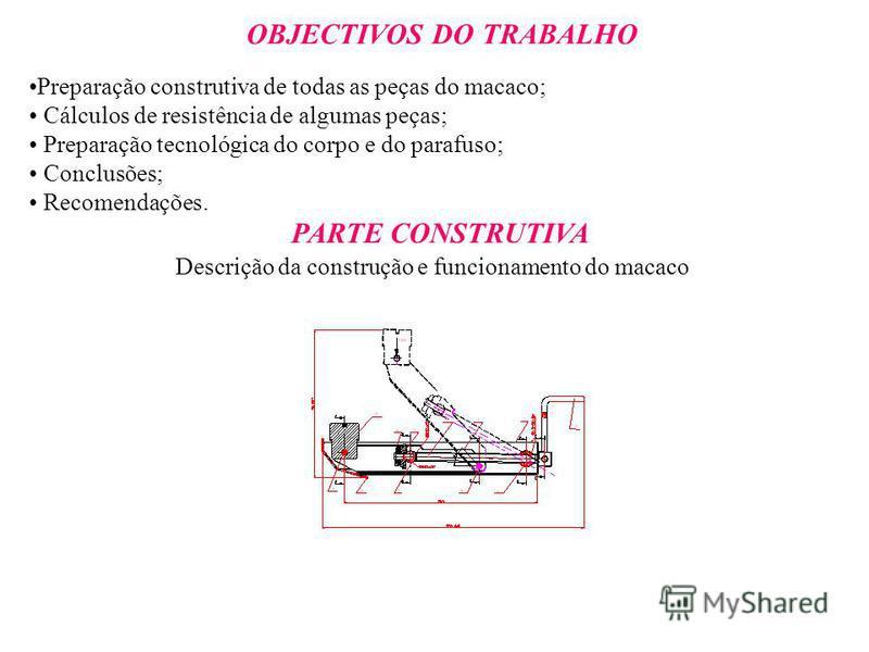 OBJECTIVOS DO TRABALHO Preparação construtiva de todas as peças do macaco; Cálculos de resistência de algumas peças; Preparação tecnológica do corpo e do parafuso; Conclusões; Recomendações. PARTE CONSTRUTIVA Descrição da construção e funcionamento d