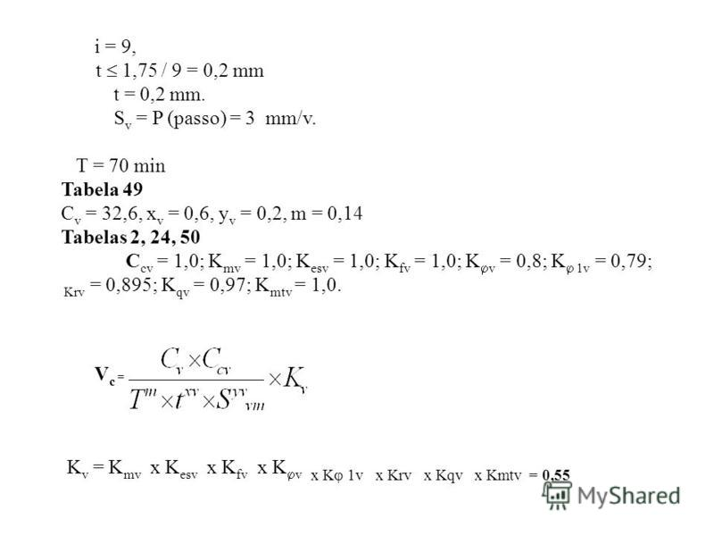 i = 9, t 1,75 / 9 = 0,2 mm t = 0,2 mm. S v = P (passo) = 3 mm/v. T = 70 min Tabela 49 C v = 32,6, x v = 0,6, y v = 0,2, m = 0,14 Tabelas 2, 24, 50 C cv = 1,0; K mv = 1,0; K esv = 1,0; K fv = 1,0; K v = 0,8; K 1v = 0,79; Krv = 0,895; K qv = 0,97; K mt