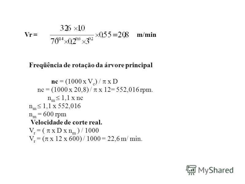Vr =m/min Freqüência de rotação da árvore principal nc = (1000 x V c ) / x D nc = (1000 x 20,8) / x 12= 552,016 rpm. n m 1,1 x nc n m 1,1 x 552,016 n m = 600 rpm Velocidade de corte real. V r = ( x D x n m ) / 1000 V r = ( x 12 x 600) / 1000 = 22,6 m