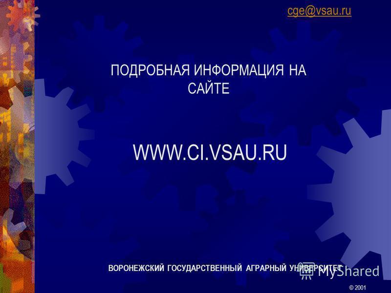 ПОДРОБНАЯ ИНФОРМАЦИЯ НА САЙТЕ WWW.CI.VSAU.RU ВОРОНЕЖСКИЙ ГОСУДАРСТВЕННЫЙ АГРАРНЫЙ УНИВЕРСИТЕТ © 2001 cge@vsau.ru