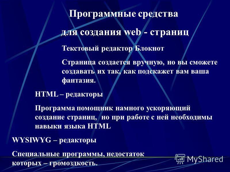 Программные средства для создания web - страниц Текстовый редактор Блокнот Страница создается вручную, но вы сможете создавать их так, как подскажет вам ваша фантазия. HTML – редакторы Программа помощник намного ускоряющий создание страниц, но при ра