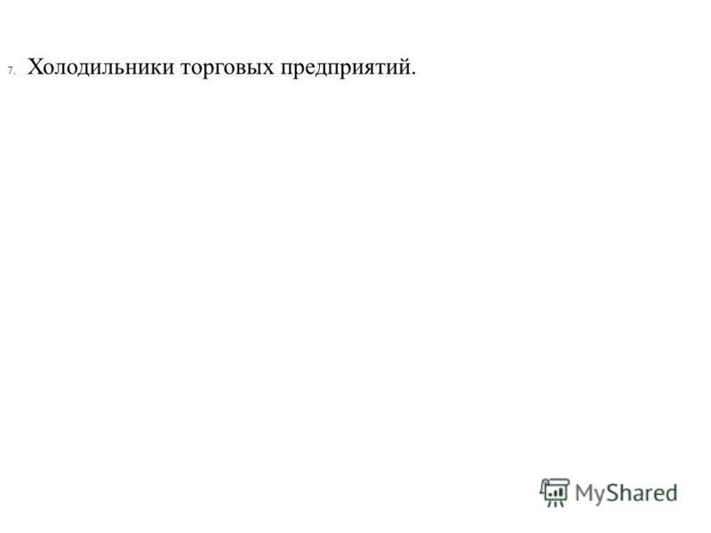 7. Холодильники торговых предприятий.