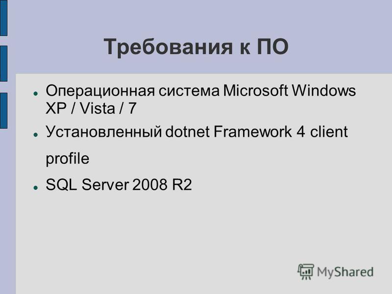 Требования к ПО Операционная система Microsoft Windows XP / Vista / 7 Установленный dotnet Framework 4 client profile SQL Server 2008 R2