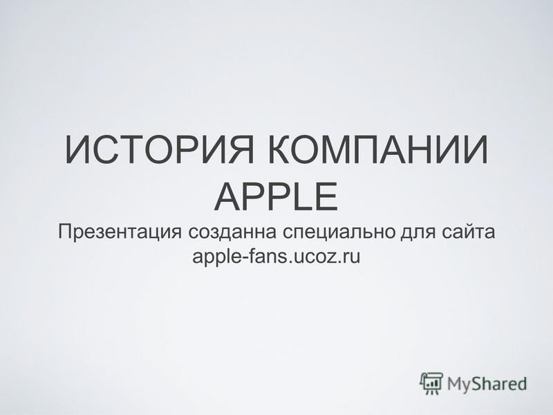 ИСТОРИЯ КОМПАНИИ APPLE Презентация создана специально для сайта apple-fans.ucoz.ru