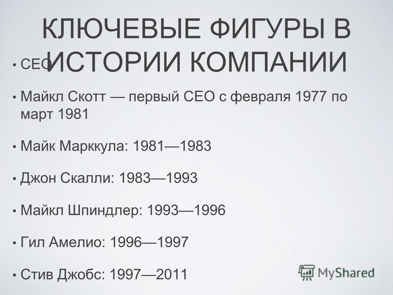 КЛЮЧЕВЫЕ ФИГУРЫ В ИСТОРИИ КОМПАНИИ CEO Майкл Скотт первый CEO с февраля 1977 по март 1981 Майк Марккула: 19811983 Джон Скалли: 19831993 Майкл Шпиндлер: 19931996 Гил Амелио: 19961997 Стив Джобс: 19972011 Тим Кук: с 2011.
