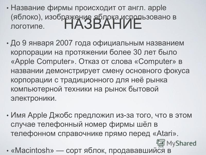 НАЗВАНИЕ Название фирмы происходит от англ. apple (яблоко), изображение яблока использовано в логотипе. До 9 января 2007 года официальным названием корпорации на протяжении более 30 лет было «Apple Computer». Отказ от слова «Computer» в названии демо
