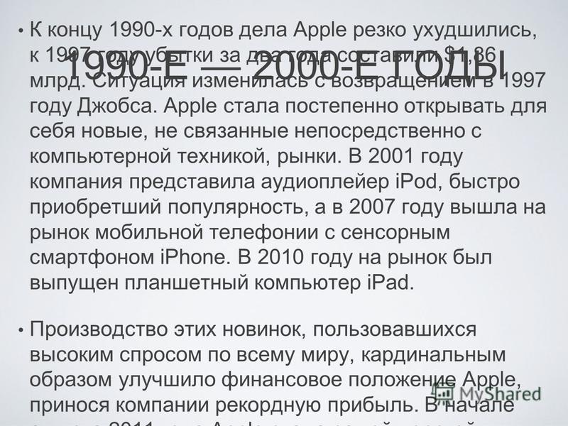 1990-Е 2000-Е ГОДЫ К концу 1990-х годов дела Apple резко ухудшились, к 1997 году убытки за два года составили $1,86 млрд. Ситуация изменилась с возвращением в 1997 году Джобса. Apple стала постепенно открывать для себя новые, не связанные непосредств