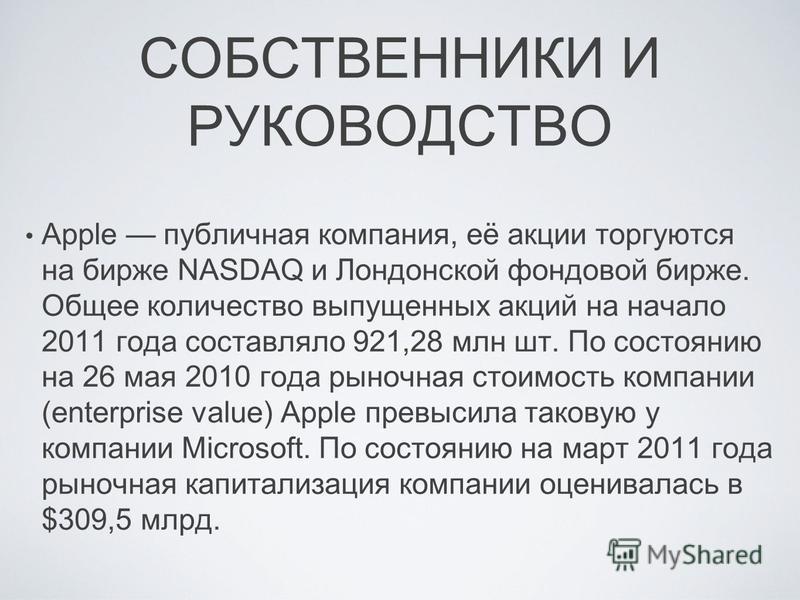 СОБСТВЕННИКИ И РУКОВОДСТВО Apple публичная компания, её акции торгуются на бирже NASDAQ и Лондонской фондовой бирже. Общее количество выпущенных акций на начало 2011 года составляло 921,28 млн шт. По состоянию на 26 мая 2010 года рыночная стоимость к