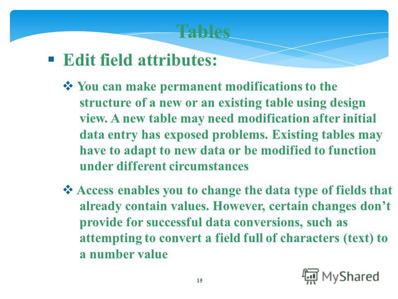 15 Tables Edit field attributes: You can make permanent modifications to the structure of a new or an existing table using design view. A new table may need modification after initial data entry has exposed problems. Existing tables may have to adapt