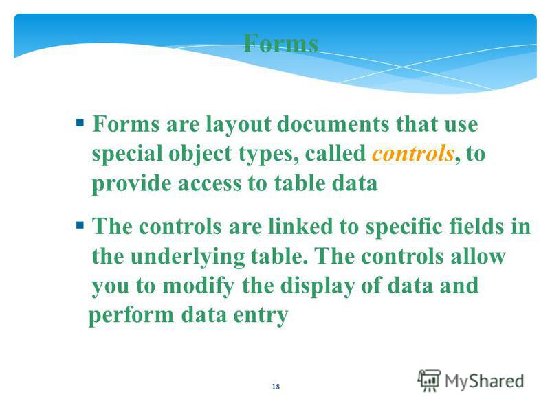 18 Forms Forms are layout documents that use special object types, called controls, to provide access to table data The controls are linked to specific fields in the underlying table. The controls allow you to modify the display of data and perform d