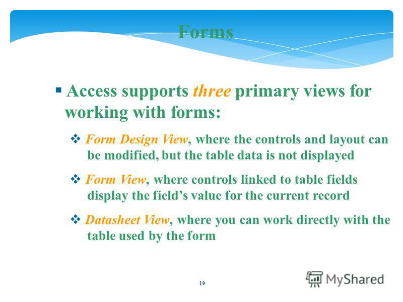 19 Forms Access supports three primary views for working with forms: Form Design View, where the controls and layout can be modified, but the table data is not displayed Form View, where controls linked to table fields display the fields value for th