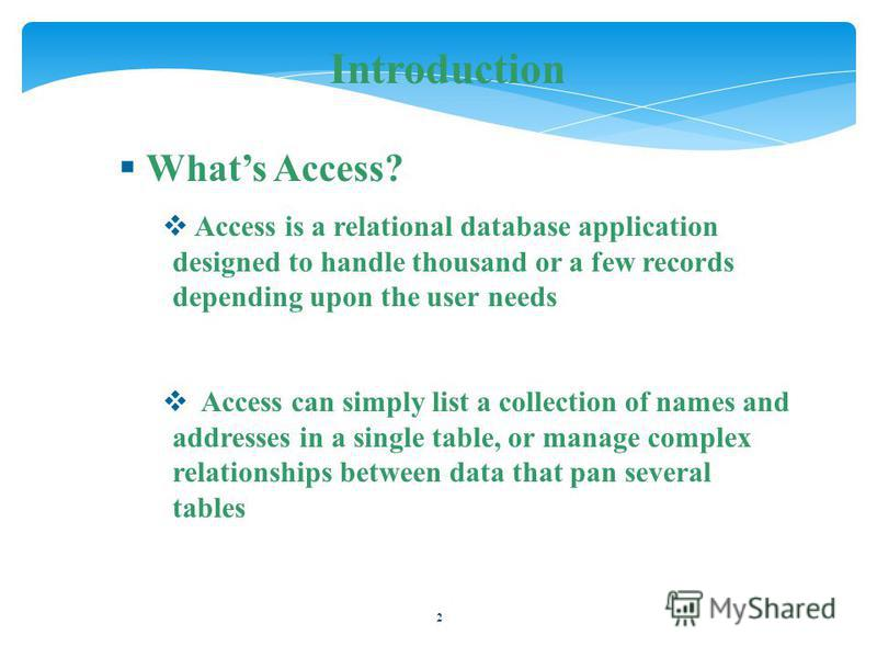 2 Introduction Whats Access? Access is a relational database application designed to handle thousand or a few records depending upon the user needs Access can simply list a collection of names and addresses in a single table, or manage complex relati