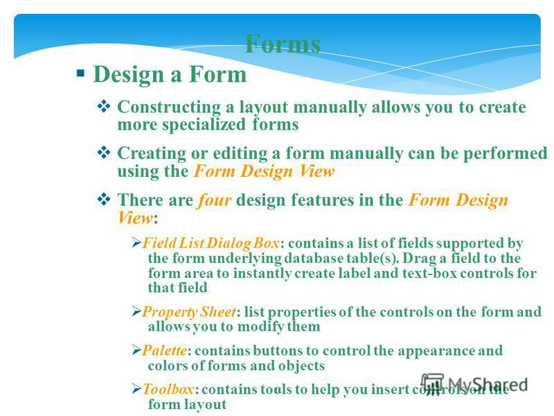21 Forms Design a Form Constructing a layout manually allows you to create more specialized forms Creating or editing a form manually can be performed using the Form Design View There are four design features in the Form Design View: Field List Dialo