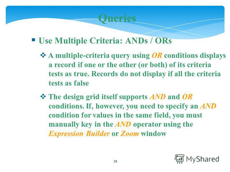28 Queries Use Multiple Criteria: ANDs / ORs A multiple-criteria query using OR conditions displays a record if one or the other (or both) of its criteria tests as true. Records do not display if all the criteria tests as false The design grid itself