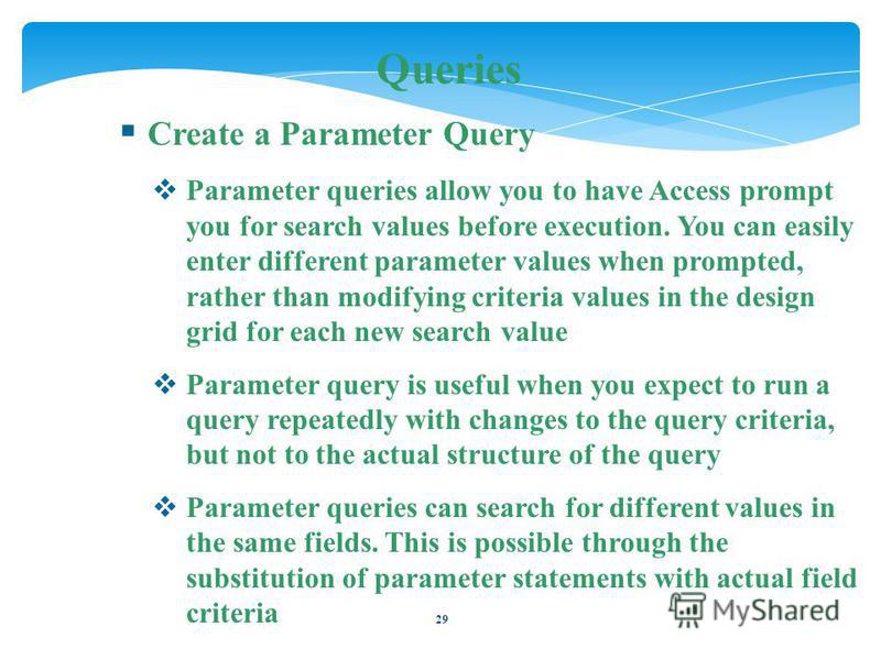 29 Queries Create a Parameter Query Parameter queries allow you to have Access prompt you for search values before execution. You can easily enter different parameter values when prompted, rather than modifying criteria values in the design grid for