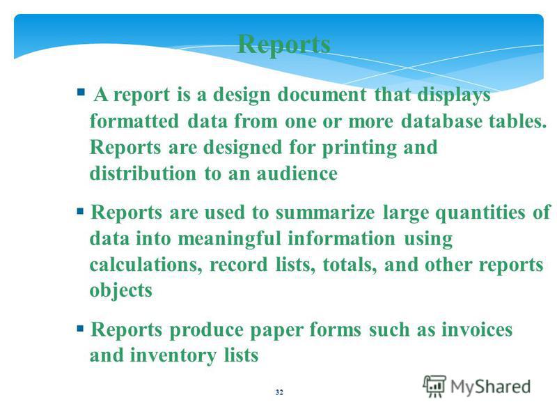32 Reports A report is a design document that displays formatted data from one or more database tables. Reports are designed for printing and distribution to an audience Reports are used to summarize large quantities of data into meaningful informati
