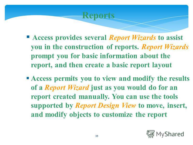 33 Reports Access provides several Report Wizards to assist you in the construction of reports. Report Wizards prompt you for basic information about the report, and then create a basic report layout Access permits you to view and modify the results