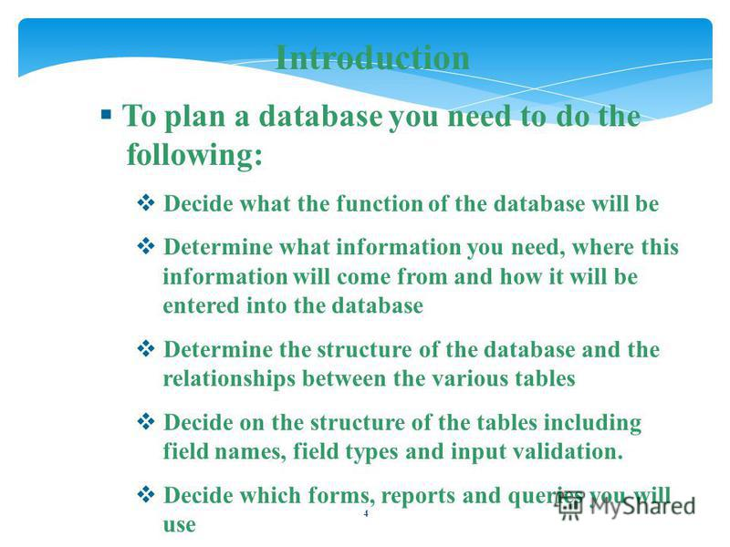 4 Introduction To plan a database you need to do the following: Decide what the function of the database will be Determine what information you need, where this information will come from and how it will be entered into the database Determine the str