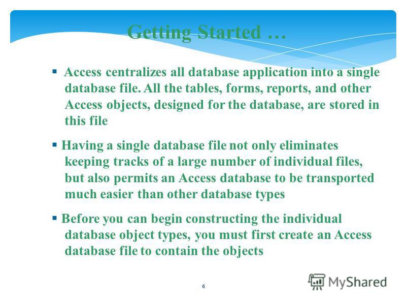 6 Getting Started … Access centralizes all database application into a single database file. All the tables, forms, reports, and other Access objects, designed for the database, are stored in this file Having a single database file not only eliminate