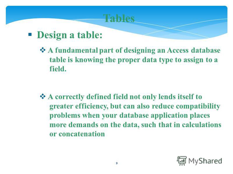 9 Tables Design a table: A fundamental part of designing an Access database table is knowing the proper data type to assign to a field. A correctly defined field not only lends itself to greater efficiency, but can also reduce compatibility problems