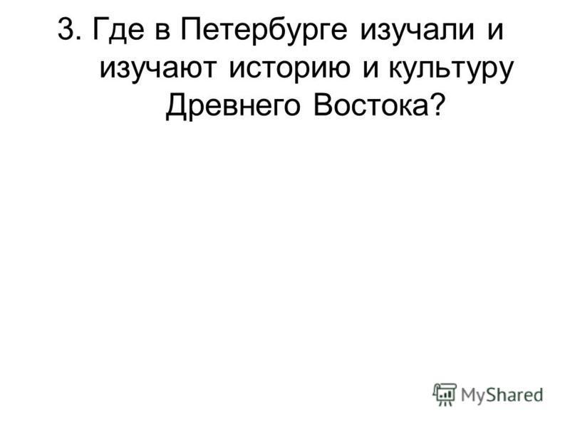 3. Где в Петербурге изучали и изучают историю и культуру Древнего Востока?