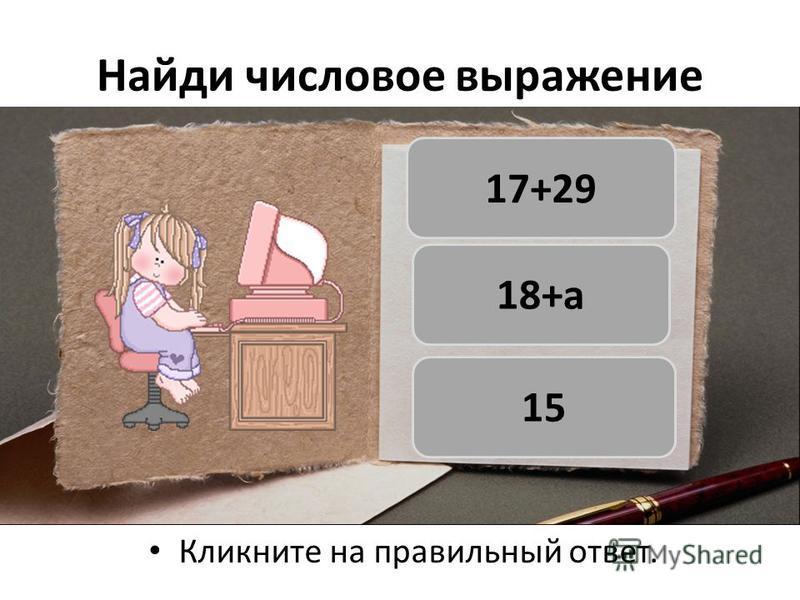 Найди числовое выражение Кликните на правильный ответ. 17+29 18+а 15