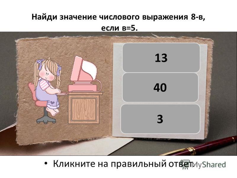Найди значение числового выражения 8-в, если в=5. Кликните на правильный ответ. 3 40 13