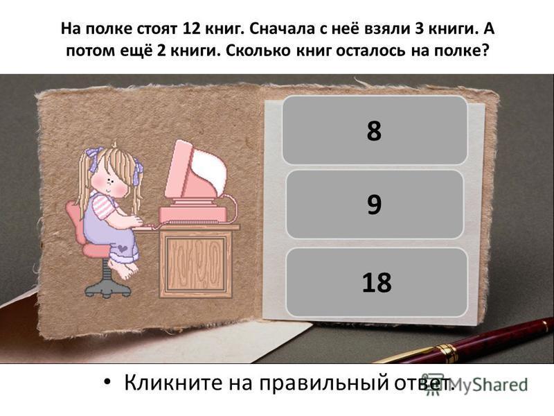 На полке стоят 12 книг. Сначала с неё взяли 3 книги. А потом ещё 2 книги. Сколько книг осталось на полке? Кликните на правильный ответ. 8 9 18