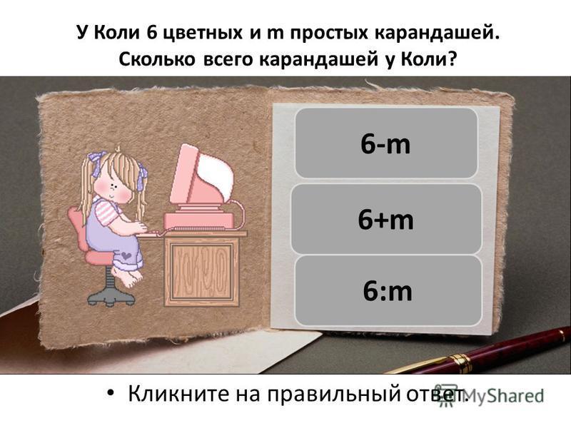 У Коли 6 цветных и m простых карандашей. Сколько всего карандашей у Коли? Кликните на правильный ответ. 6+m 6-m 6:m6:m