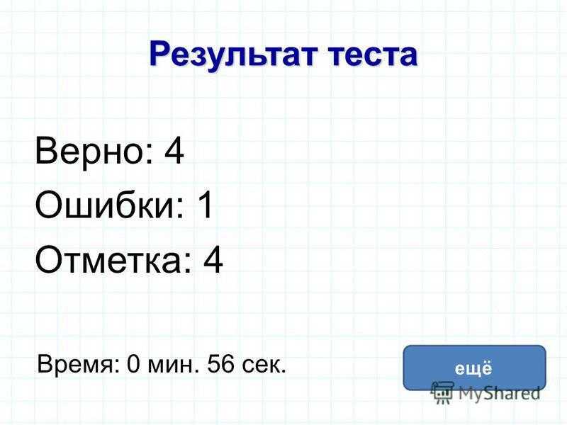 Результат теста Верно: 4 Ошибки: 1 Отметка: 4 Время: 0 мин. 56 сек. ещё