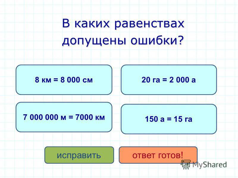 В каких равенствах допущены ошибки? 8 км = 8 000 см 20 га = 2 000 а 7 000 000 м = 7000 км исправить ответ готов! 150 а = 15 га