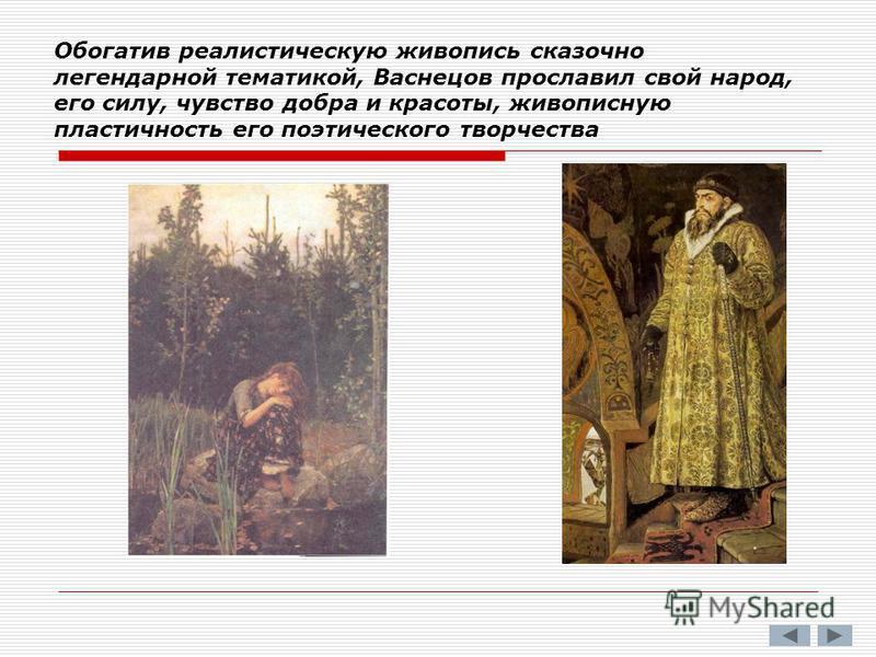 Обогатив реалистическую живопись сказочно легендарной тематикой, Васнецов прославил свой народ, его силу, чувство добра и красоты, живописную пластичность его поэтического творчества