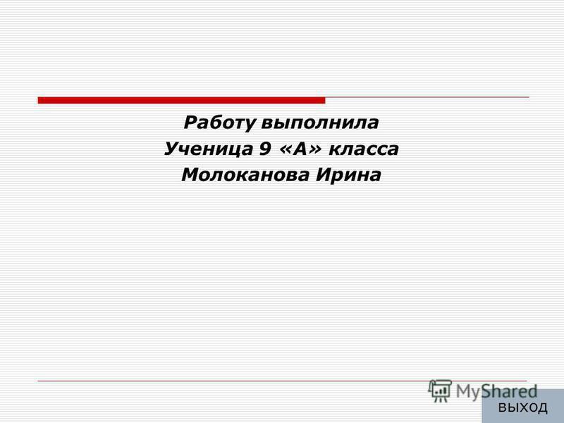 Работу выполнила Ученица 9 «А» класса Молоканова Ирина выход
