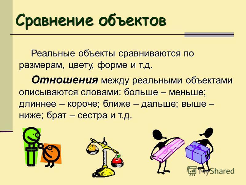 Реальные объекты сравниваются по размерам, цвету, форме и т.д. Отношения между реальными объектами описываются словами: больше – меньше; длиннее – короче; ближе – дальше; выше – ниже; брат – сестра и т.д. Сравнение объектов