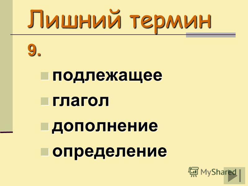 Лишний термин 9. подлежащее подлежащее глагол глагол дополнение дополнение определение определение