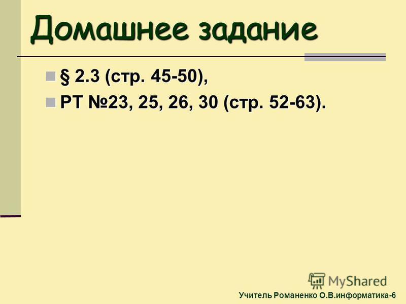 § 2.3 (стр. 45-50), § 2.3 (стр. 45-50), РТ 23, 25, 26, 30 (стр. 52-63). РТ 23, 25, 26, 30 (стр. 52-63). Домашнее задание Учитель Романенко О.В.информатика-6