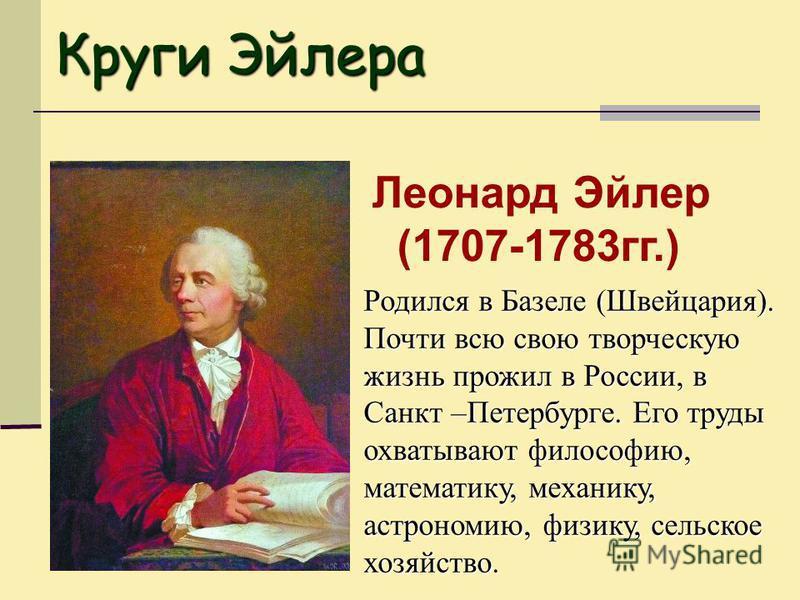 Леонард Эйлер (1707-1783 гг.) Родился в Базеле (Швейцария). Почти всю свою творческую жизнь прожил в России, в Санкт –Петербурге. Его труды охватывают философию, математику, механику, астрономию, физику, сельское хозяйство. Круги Эйлера